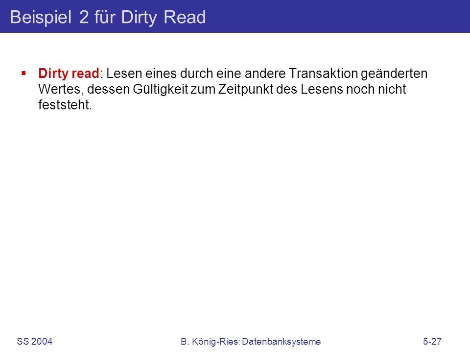 SS 2004B. König-Ries: Datenbanksysteme5-27 Beispiel 2 für Dirty Read Dirty read: Lesen eines durch eine andere Transaktion geänderten Wertes, dessen G