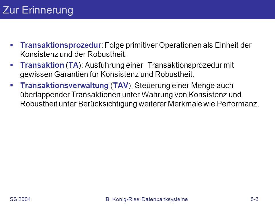 SS 2004B. König-Ries: Datenbanksysteme5-3 Zur Erinnerung Transaktionsprozedur: Folge primitiver Operationen als Einheit der Konsistenz und der Robusth