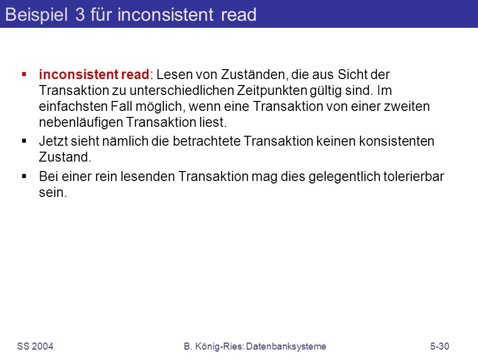 SS 2004B. König-Ries: Datenbanksysteme5-30 Beispiel 3 für inconsistent read inconsistent read: Lesen von Zuständen, die aus Sicht der Transaktion zu u