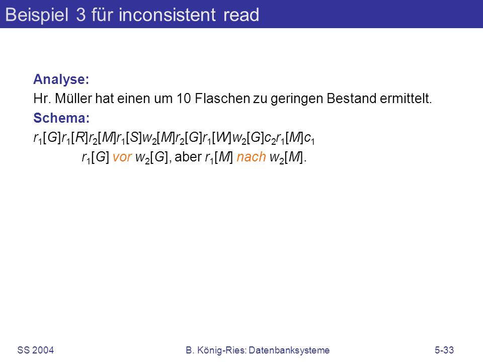SS 2004B. König-Ries: Datenbanksysteme5-33 Beispiel 3 für inconsistent read Analyse: Hr. Müller hat einen um 10 Flaschen zu geringen Bestand ermittelt
