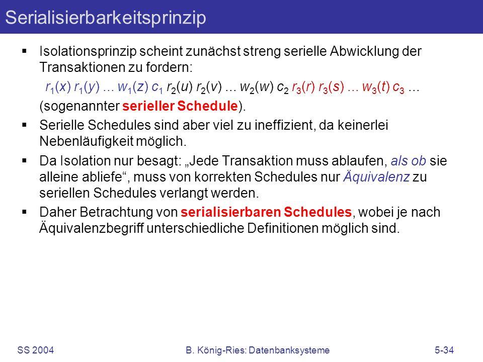 SS 2004B. König-Ries: Datenbanksysteme5-34 Serialisierbarkeitsprinzip Isolationsprinzip scheint zunächst streng serielle Abwicklung der Transaktionen