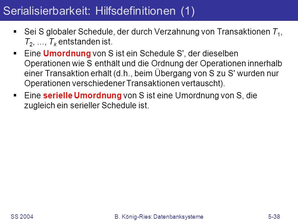SS 2004B. König-Ries: Datenbanksysteme5-38 Serialisierbarkeit: Hilfsdefinitionen (1) Sei S globaler Schedule, der durch Verzahnung von Transaktionen T