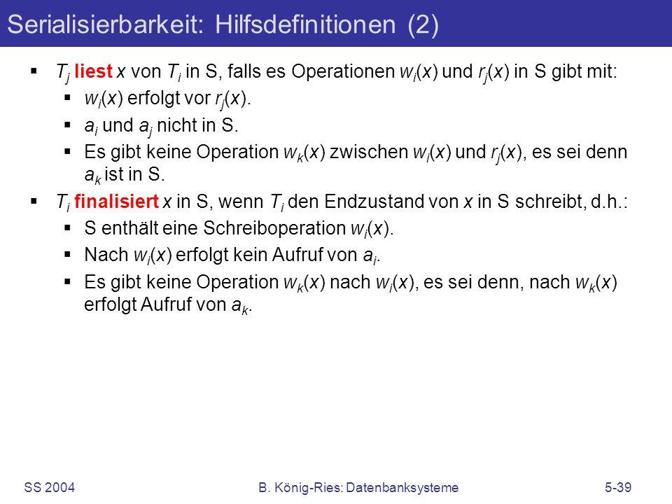 SS 2004B. König-Ries: Datenbanksysteme5-39 Serialisierbarkeit: Hilfsdefinitionen (2) T j liest x von T i in S, falls es Operationen w i (x) und r j (x