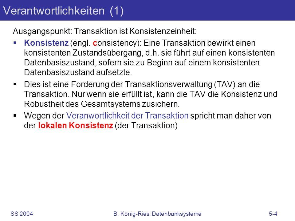 SS 2004B. König-Ries: Datenbanksysteme5-4 Verantwortlichkeiten (1) Ausgangspunkt: Transaktion ist Konsistenzeinheit: Konsistenz (engl. consistency): E