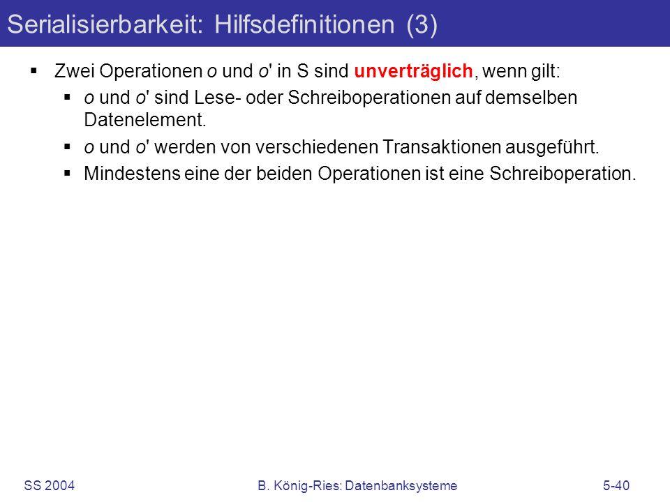 SS 2004B. König-Ries: Datenbanksysteme5-40 Serialisierbarkeit: Hilfsdefinitionen (3) Zwei Operationen o und o' in S sind unverträglich, wenn gilt: o u