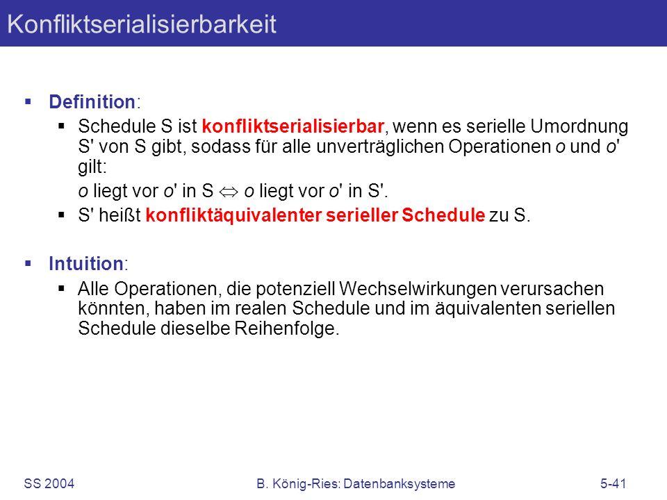 SS 2004B. König-Ries: Datenbanksysteme5-41 Konfliktserialisierbarkeit Definition: Schedule S ist konfliktserialisierbar, wenn es serielle Umordnung S'