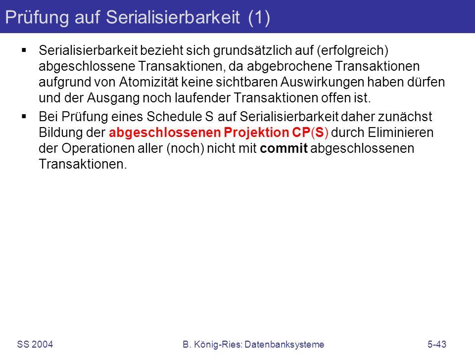 SS 2004B. König-Ries: Datenbanksysteme5-43 Prüfung auf Serialisierbarkeit (1) Serialisierbarkeit bezieht sich grundsätzlich auf (erfolgreich) abgeschl