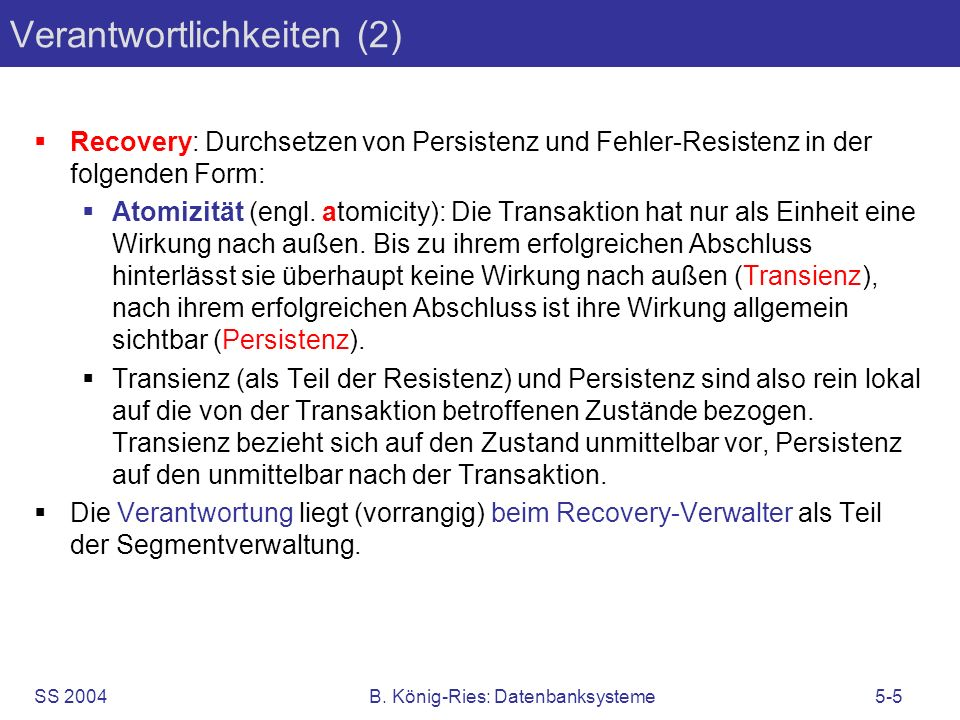 SS 2004B. König-Ries: Datenbanksysteme5-5 Verantwortlichkeiten (2) Recovery: Durchsetzen von Persistenz und Fehler-Resistenz in der folgenden Form: At