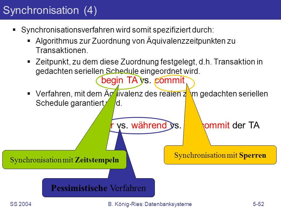 SS 2004B. König-Ries: Datenbanksysteme5-52 Synchronisation (4) Synchronisationsverfahren wird somit spezifiziert durch: Algorithmus zur Zuordnung von