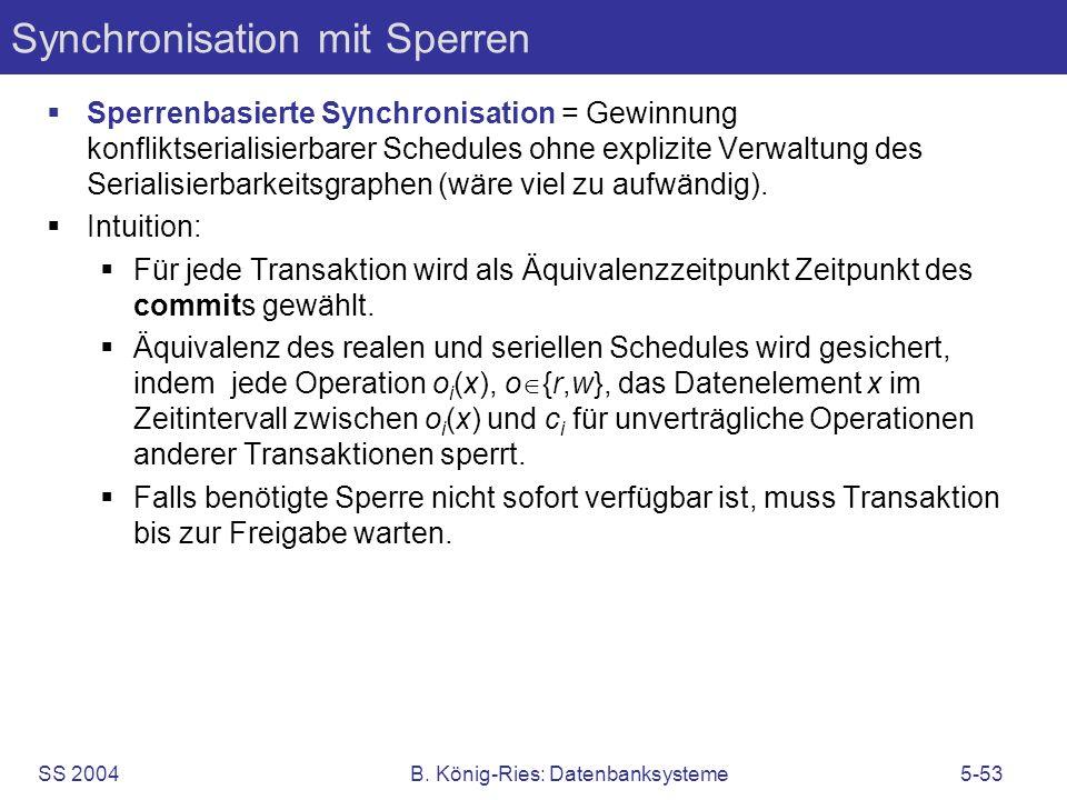 SS 2004B. König-Ries: Datenbanksysteme5-53 Synchronisation mit Sperren Sperrenbasierte Synchronisation = Gewinnung konfliktserialisierbarer Schedules