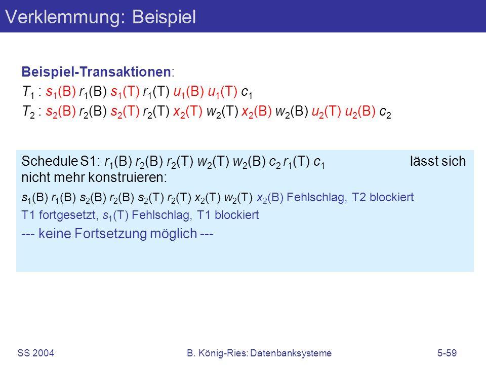 SS 2004B. König-Ries: Datenbanksysteme5-59 Verklemmung: Beispiel Beispiel-Transaktionen: T 1 : s 1 (B) r 1 (B) s 1 (T) r 1 (T) u 1 (B) u 1 (T) c 1 T 2