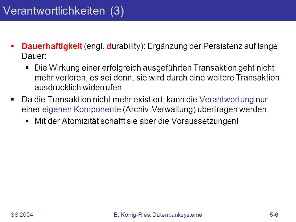 SS 2004B. König-Ries: Datenbanksysteme5-6 Verantwortlichkeiten (3) Dauerhaftigkeit (engl. durability): Ergänzung der Persistenz auf lange Dauer: Die W