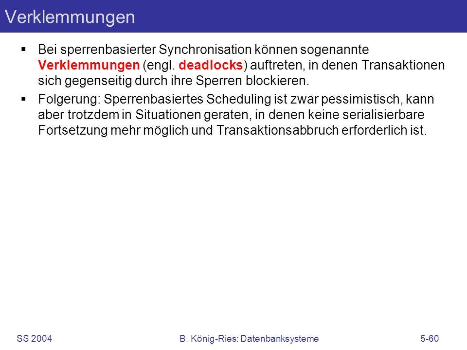 SS 2004B. König-Ries: Datenbanksysteme5-60 Verklemmungen Bei sperrenbasierter Synchronisation können sogenannte Verklemmungen (engl. deadlocks) auftre