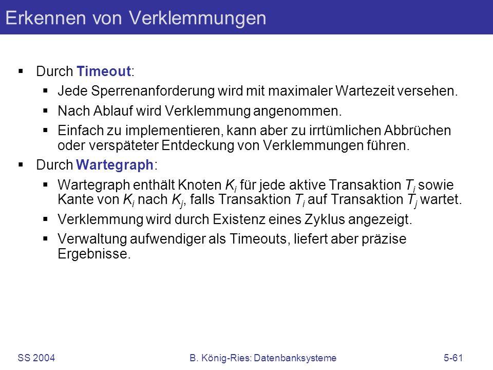 SS 2004B. König-Ries: Datenbanksysteme5-61 Erkennen von Verklemmungen Durch Timeout: Jede Sperrenanforderung wird mit maximaler Wartezeit versehen. Na
