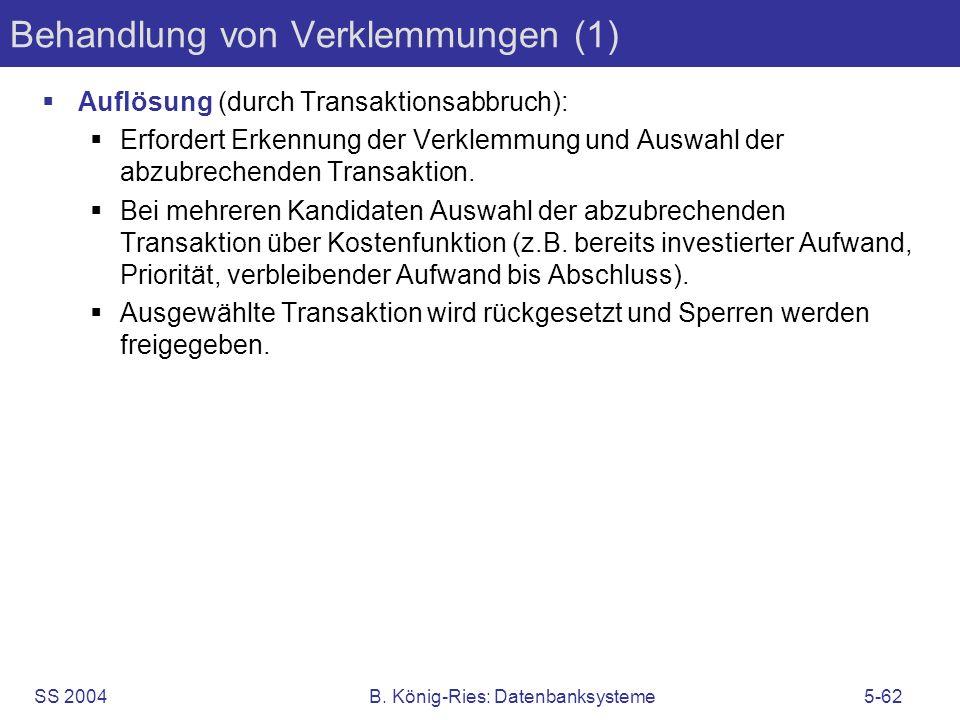SS 2004B. König-Ries: Datenbanksysteme5-62 Behandlung von Verklemmungen (1) Auflösung (durch Transaktionsabbruch): Erfordert Erkennung der Verklemmung