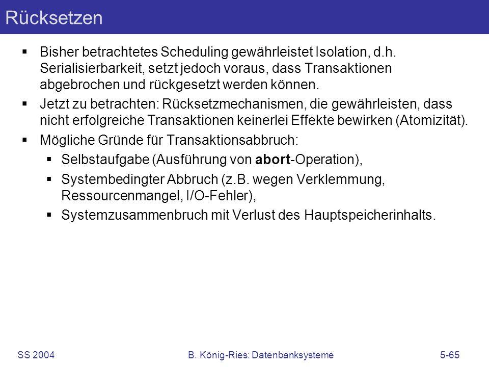 SS 2004B. König-Ries: Datenbanksysteme5-65 Rücksetzen Bisher betrachtetes Scheduling gewährleistet Isolation, d.h. Serialisierbarkeit, setzt jedoch vo