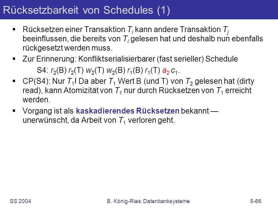 SS 2004B. König-Ries: Datenbanksysteme5-66 Rücksetzbarkeit von Schedules (1) Rücksetzen einer Transaktion T i kann andere Transaktion T j beeinflussen