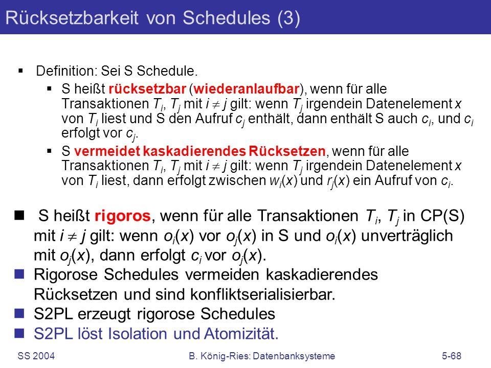 SS 2004B. König-Ries: Datenbanksysteme5-68 Rücksetzbarkeit von Schedules (3) Definition: Sei S Schedule. S heißt rücksetzbar (wiederanlaufbar), wenn f
