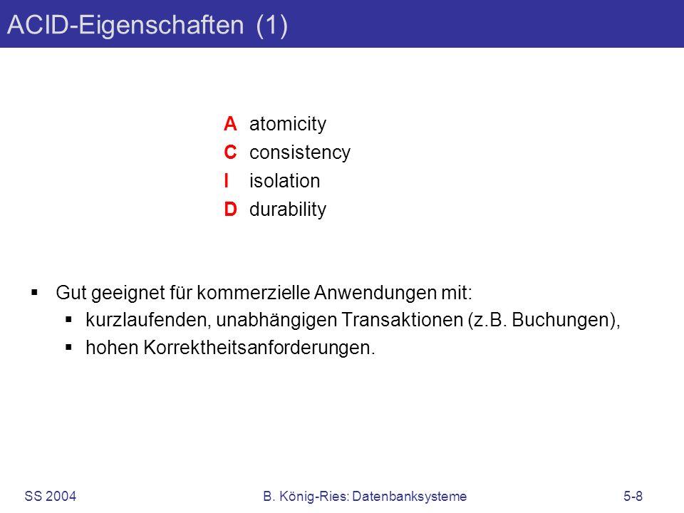 SS 2004B. König-Ries: Datenbanksysteme5-8 ACID-Eigenschaften (1) Gut geeignet für kommerzielle Anwendungen mit: kurzlaufenden, unabhängigen Transaktio