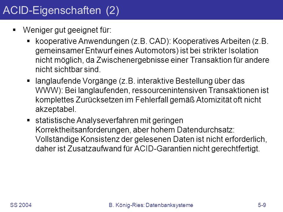 SS 2004B. König-Ries: Datenbanksysteme5-9 ACID-Eigenschaften (2) Weniger gut geeignet für: kooperative Anwendungen (z.B. CAD): Kooperatives Arbeiten (