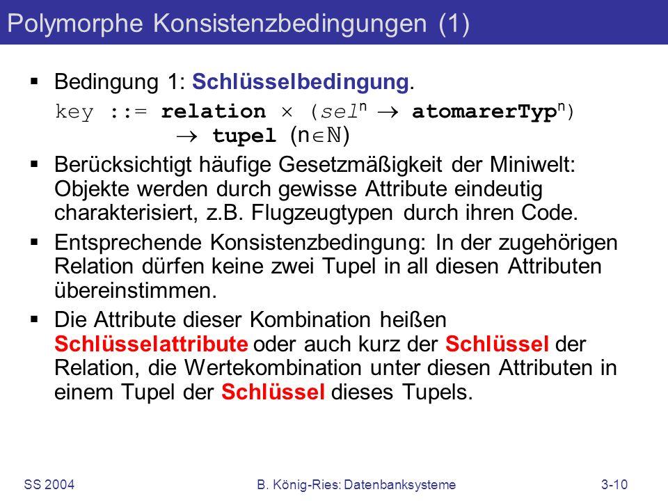 SS 2004B. König-Ries: Datenbanksysteme3-10 Polymorphe Konsistenzbedingungen (1) Bedingung 1: Schlüsselbedingung. key ::= relation (sel n atomarerTyp n