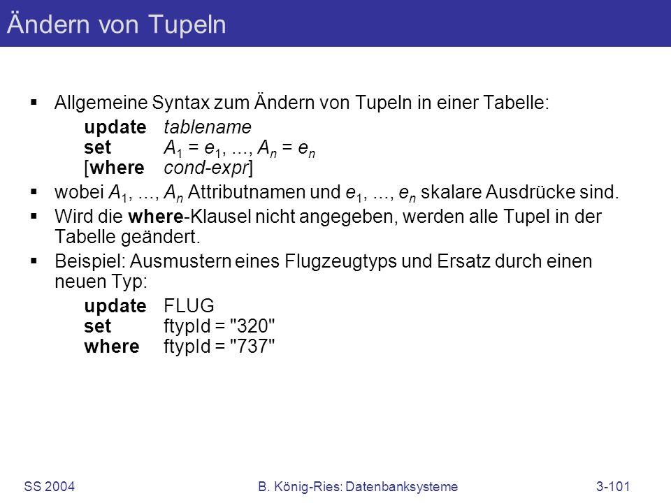 SS 2004B. König-Ries: Datenbanksysteme3-101 Ändern von Tupeln Allgemeine Syntax zum Ändern von Tupeln in einer Tabelle: updatetablename setA 1 = e 1,.