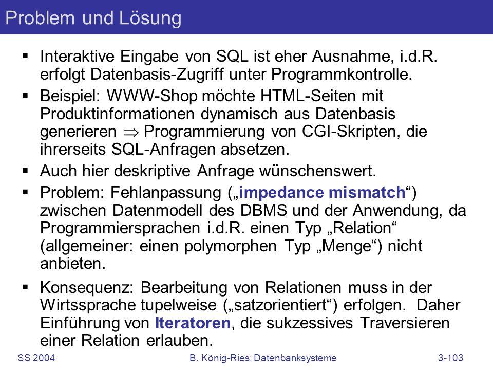 SS 2004B. König-Ries: Datenbanksysteme3-103 Problem und Lösung Interaktive Eingabe von SQL ist eher Ausnahme, i.d.R. erfolgt Datenbasis-Zugriff unter