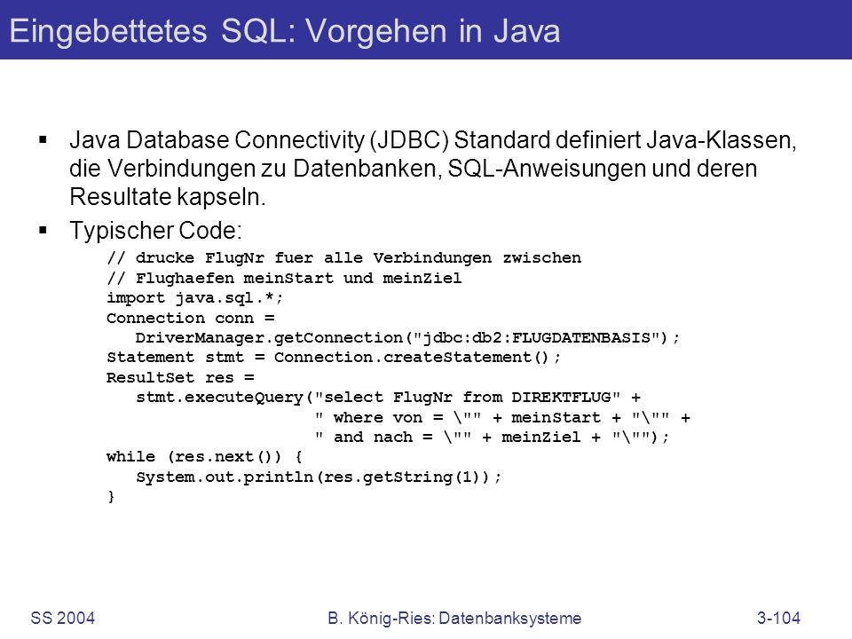 SS 2004B. König-Ries: Datenbanksysteme3-104 Eingebettetes SQL: Vorgehen in Java Java Database Connectivity (JDBC) Standard definiert Java-Klassen, die