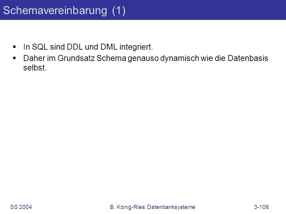 SS 2004B. König-Ries: Datenbanksysteme3-106 Schemavereinbarung (1) In SQL sind DDL und DML integriert. Daher im Grundsatz Schema genauso dynamisch wie