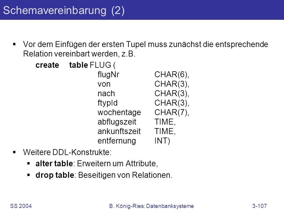SS 2004B. König-Ries: Datenbanksysteme3-107 Schemavereinbarung (2) Vor dem Einfügen der ersten Tupel muss zunächst die entsprechende Relation vereinba
