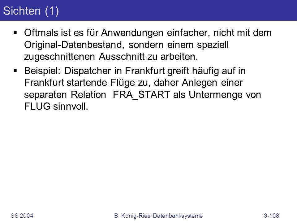 SS 2004B. König-Ries: Datenbanksysteme3-108 Sichten (1) Oftmals ist es für Anwendungen einfacher, nicht mit dem Original-Datenbestand, sondern einem s