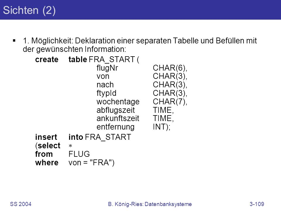 SS 2004B. König-Ries: Datenbanksysteme3-109 Sichten (2) 1. Möglichkeit: Deklaration einer separaten Tabelle und Befüllen mit der gewünschten Informati