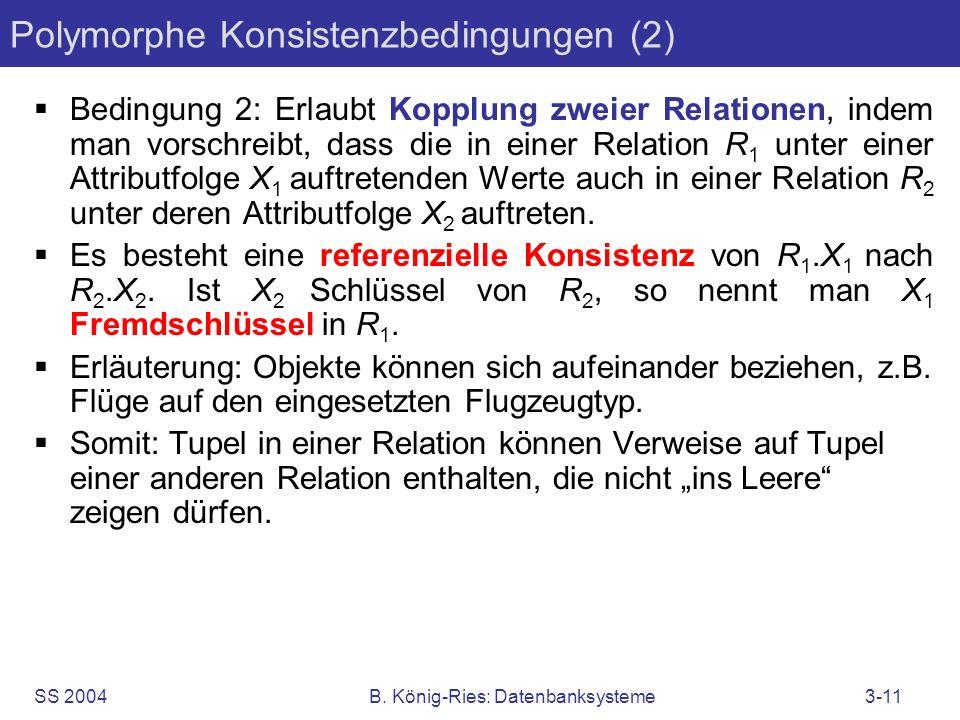 SS 2004B. König-Ries: Datenbanksysteme3-11 Polymorphe Konsistenzbedingungen (2) Bedingung 2: Erlaubt Kopplung zweier Relationen, indem man vorschreibt