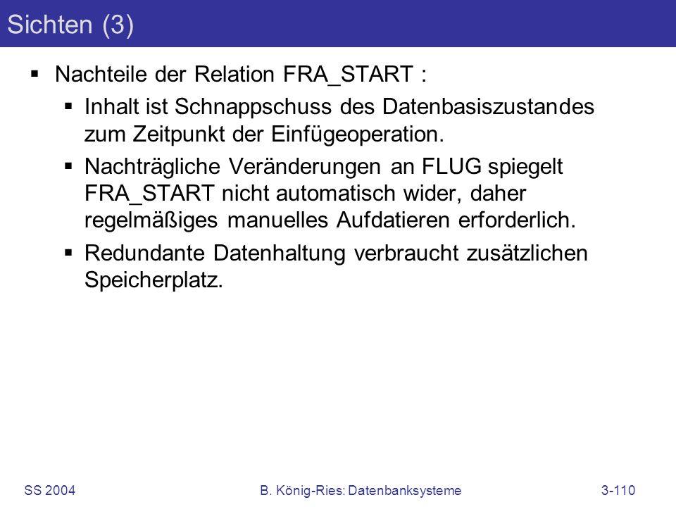 SS 2004B. König-Ries: Datenbanksysteme3-110 Sichten (3) Nachteile der Relation FRA_START : Inhalt ist Schnappschuss des Datenbasiszustandes zum Zeitpu