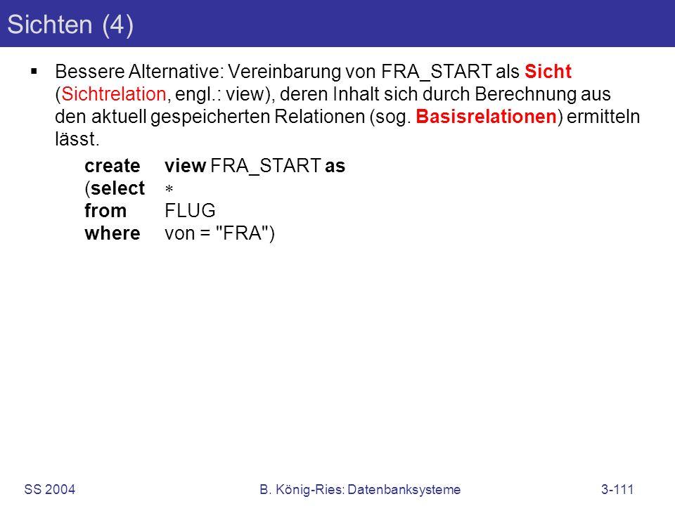 SS 2004B. König-Ries: Datenbanksysteme3-111 Sichten (4) Bessere Alternative: Vereinbarung von FRA_START als Sicht (Sichtrelation, engl.: view), deren