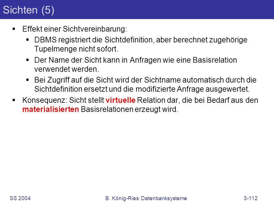 SS 2004B. König-Ries: Datenbanksysteme3-112 Sichten (5) Effekt einer Sichtvereinbarung: DBMS registriert die Sichtdefinition, aber berechnet zugehörig