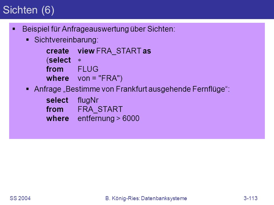 SS 2004B. König-Ries: Datenbanksysteme3-113 Sichten (6) Beispiel für Anfrageauswertung über Sichten: Sichtvereinbarung: createview FRA_START as (selec