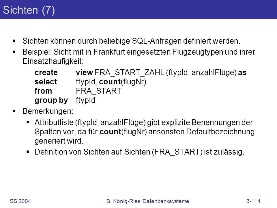SS 2004B. König-Ries: Datenbanksysteme3-114 Sichten (7) Sichten können durch beliebige SQL-Anfragen definiert werden. Beispiel: Sicht mit in Frankfurt