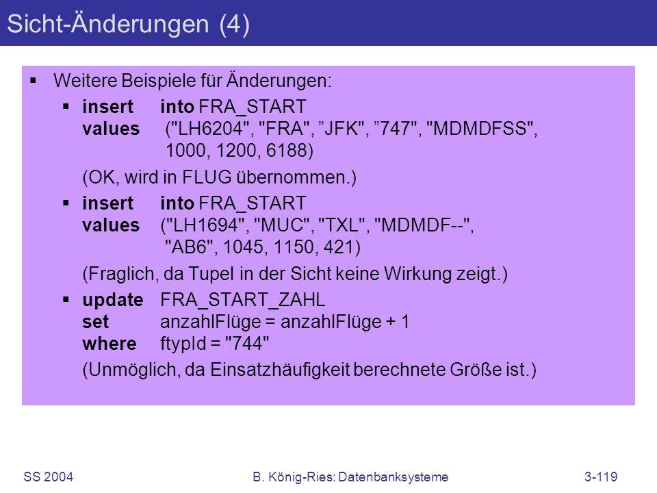 SS 2004B. König-Ries: Datenbanksysteme3-119 Sicht-Änderungen (4) Weitere Beispiele für Änderungen: insertinto FRA_START values (