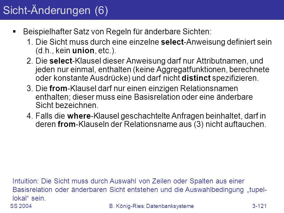 SS 2004B. König-Ries: Datenbanksysteme3-121 Sicht-Änderungen (6) Beispielhafter Satz von Regeln für änderbare Sichten: 1.Die Sicht muss durch eine ein