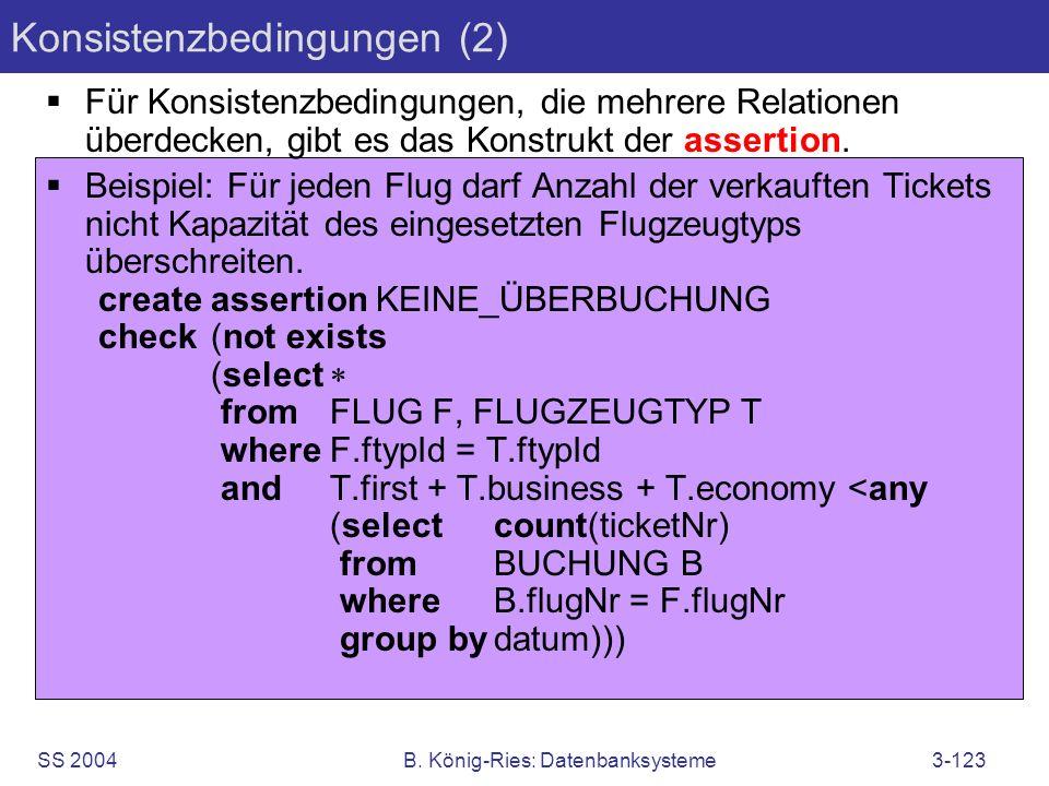 SS 2004B. König-Ries: Datenbanksysteme3-123 Konsistenzbedingungen (2) Für Konsistenzbedingungen, die mehrere Relationen überdecken, gibt es das Konstr