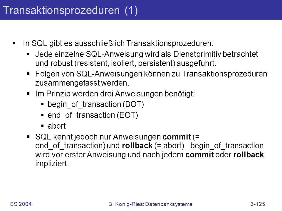 SS 2004B. König-Ries: Datenbanksysteme3-125 Transaktionsprozeduren (1) In SQL gibt es ausschließlich Transaktionsprozeduren: Jede einzelne SQL-Anweisu