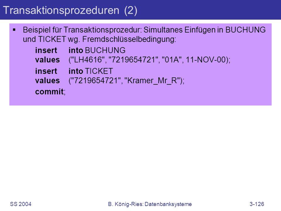 SS 2004B. König-Ries: Datenbanksysteme3-126 Transaktionsprozeduren (2) Beispiel für Transaktionsprozedur: Simultanes Einfügen in BUCHUNG und TICKET wg