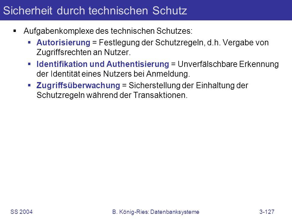 SS 2004B. König-Ries: Datenbanksysteme3-127 Sicherheit durch technischen Schutz Aufgabenkomplexe des technischen Schutzes: Autorisierung = Festlegung