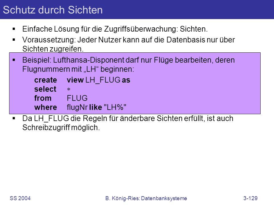 SS 2004B. König-Ries: Datenbanksysteme3-129 Schutz durch Sichten Einfache Lösung für die Zugriffsüberwachung: Sichten. Voraussetzung: Jeder Nutzer kan