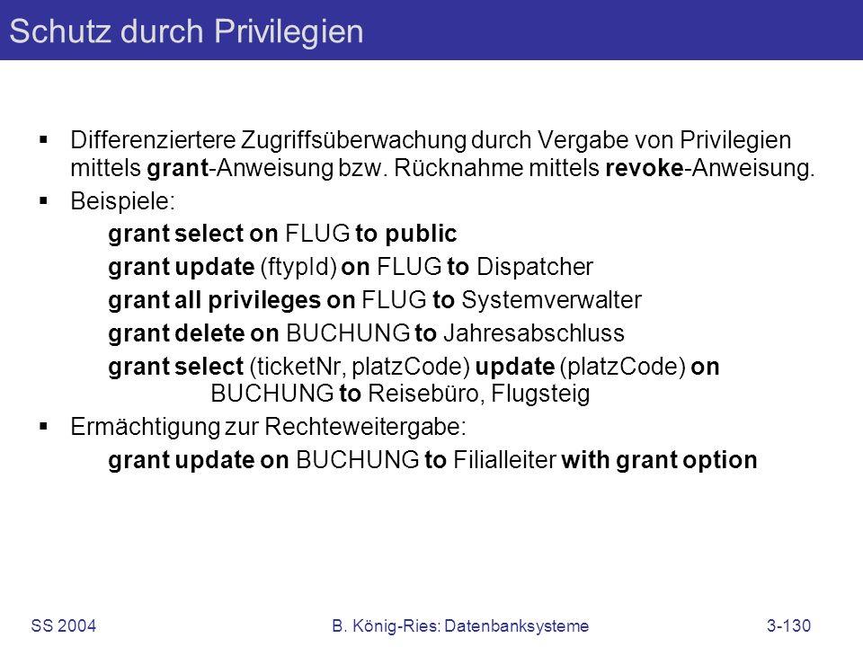 SS 2004B. König-Ries: Datenbanksysteme3-130 Schutz durch Privilegien Differenziertere Zugriffsüberwachung durch Vergabe von Privilegien mittels grant-