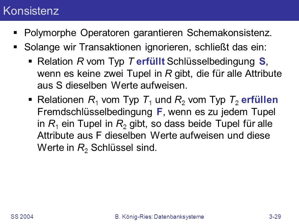 SS 2004B. König-Ries: Datenbanksysteme3-29 Konsistenz Polymorphe Operatoren garantieren Schemakonsistenz. Solange wir Transaktionen ignorieren, schlie