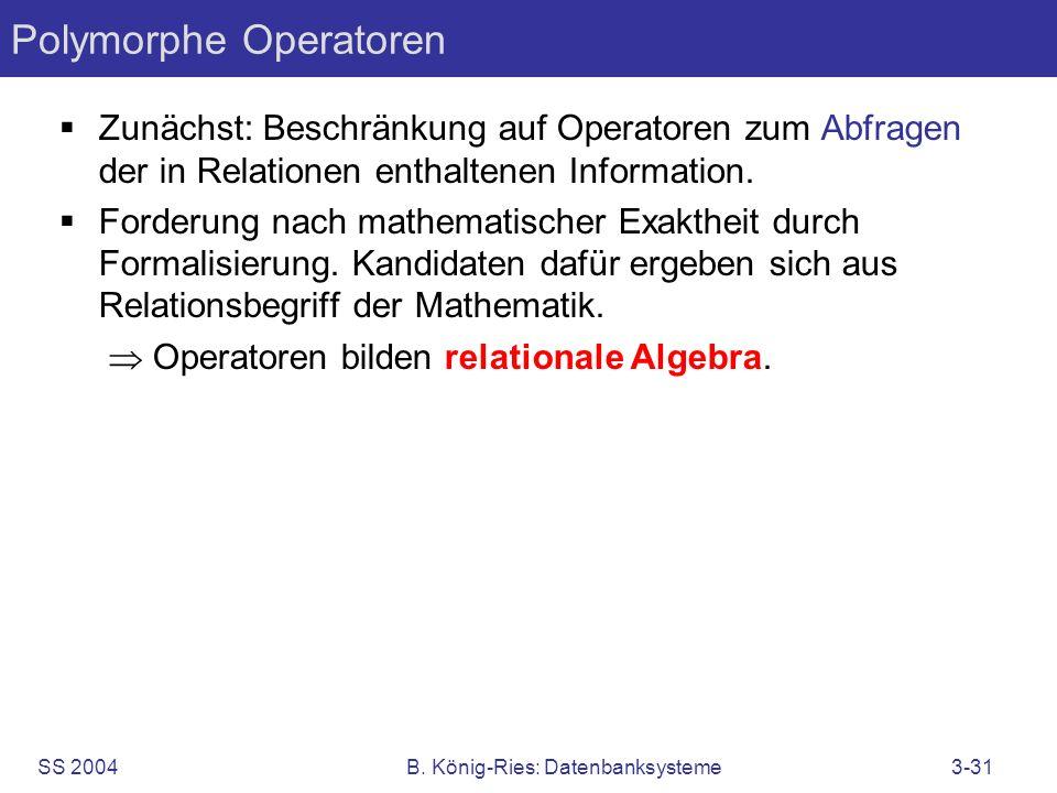 SS 2004B. König-Ries: Datenbanksysteme3-31 Polymorphe Operatoren Zunächst: Beschränkung auf Operatoren zum Abfragen der in Relationen enthaltenen Info