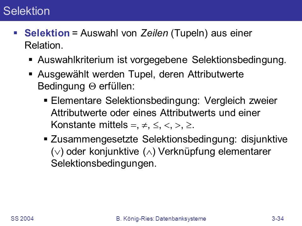 SS 2004B. König-Ries: Datenbanksysteme3-34 Selektion Selektion = Auswahl von Zeilen (Tupeln) aus einer Relation. Auswahlkriterium ist vorgegebene Sele