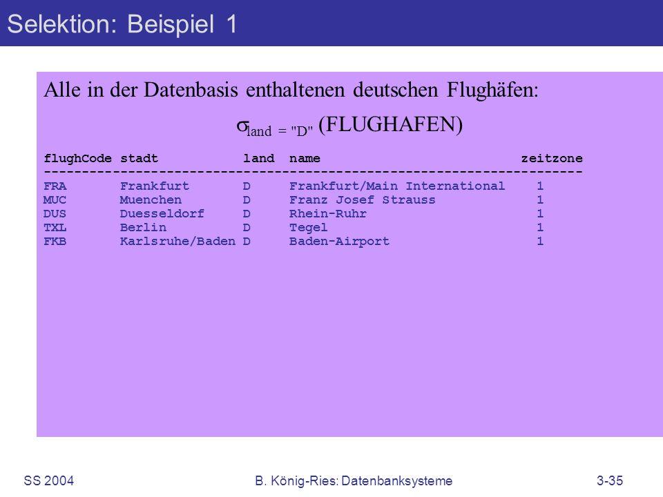 SS 2004B. König-Ries: Datenbanksysteme3-35 Selektion: Beispiel 1 Alle in der Datenbasis enthaltenen deutschen Flughäfen: land =